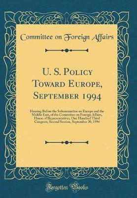 U. S. Policy Toward Europe, September 1994 by Committee On Foreign Affairs