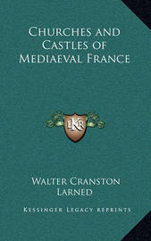 Churches and Castles of Mediaeval France by Walter Cranston Larned