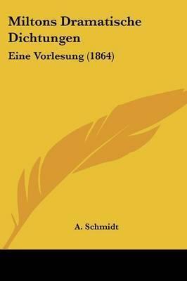 Miltons Dramatische Dichtungen: Eine Vorlesung (1864) by A Schmidt