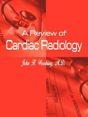 A Review of Cardiac Radiology by John H. Woodring M.D.