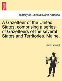 A Gazetteer of the United States, Comprising a Series of Gazetteers of the Several States and Territories. Maine. by John Hayward
