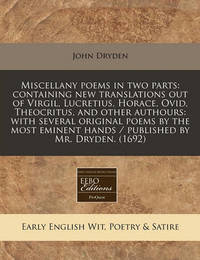 Miscellany Poems in Two Parts: Containing New Translations Out of Virgil, Lucretius, Horace, Ovid, Theocritus, and Other Authours: With Several Original Poems by the Most Eminent Hands / Published by Mr. Dryden. (1692) by John Dryden