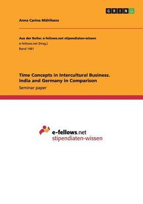 Time Concepts in Intercultural Business. India and Germany in Comparison by Anna Carina Muhlhans