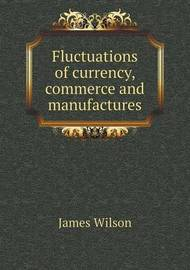 Fluctuations of Currency, Commerce and Manufactures by James Wilson