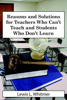 Reasons and Solutions for Teachers Who Can't Teach and Students Who Don't Learn by Lewis L. Whitmer image