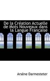 De La CrAcation Actuelle De Mots Nouveaux Dans La Langue FranAsaise by ArsAune Darmesteter