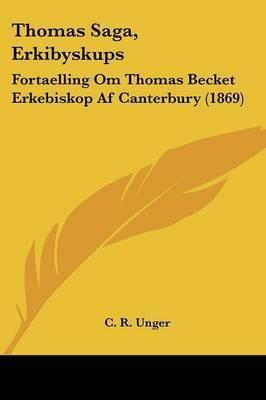 Thomas Saga, Erkibyskups: Fortaelling Om Thomas Becket Erkebiskop Af Canterbury (1869) by C R Unger