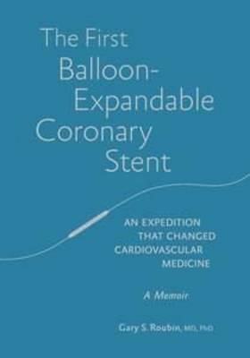 The First Balloon-Expandable Coronary Stent: An expedition that changed cardiovascular medicine by Gary Roubin