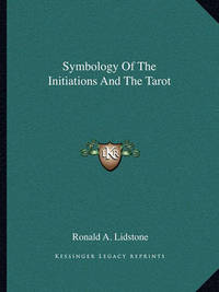 Symbology of the Initiations and the Tarot by Ronald A. Lidstone