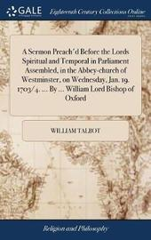 A Sermon Preach'd Before the Lords Spiritual and Temporal in Parliament Assembled, in the Abbey-Church of Westminster, on Wednesday, Jan. 19. 1703/4. ... by ... William Lord Bishop of Oxford by William Talbot image
