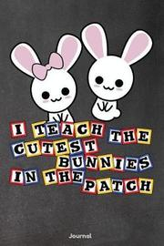 I Teach the Cutest Bunnies in the Patch by Faculty Loungers