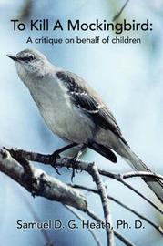 To Kill a Mockingbird: A Critique on Behalf of Children by Samuel D G Heath PhD