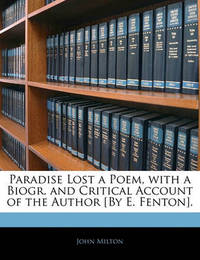 Paradise Lost a Poem, with a Biogr. and Critical Account of the Author [By E. Fenton]. by John Milton