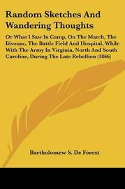 Random Sketches and Wandering Thoughts: Or What I Saw in Camp, on the March, the Bivouac, the Battle Field and Hospital, While with the Army in Virginia, North and South Caroline, During the Late Rebellion (1866) by Bartholomew S De Forest