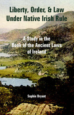 Liberty, Order, and Law Under Native Irish Rule: A Study in the Book of the Ancient Laws of Ireland by Sophie Bryant image