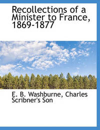 Recollections of a Minister to France, 1869-1877 by Elihu Benjamin Washburne