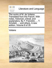 The Works of M. de Voltaire. Translated from the French. with Notes, Historical, Critical, and Explanatory. by T. Francklin, ... T. Smollett, ... and Others. a New Edition. Volume 8 of 35 by Voltaire