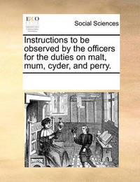 Instructions to Be Observed by the Officers for the Duties on Malt, Mum, Cyder, and Perry by Multiple Contributors