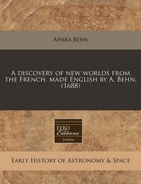 A Discovery of New Worlds from the French, Made English by A. Behn. (1688) by Aphra Behn