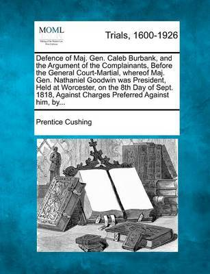 Defence of Maj. Gen. Caleb Burbank, and the Argument of the Complainants, Before the General Court-Martial, Whereof Maj. Gen. Nathaniel Goodwin Was President, Held at Worcester, on the 8th Day of Sept. 1818, Against Charges Preferred Against Him, By... by Prentice Cushing