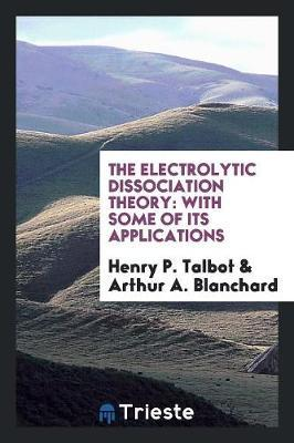 The Electrolytic Dissociation Theory by Henry P Talbot