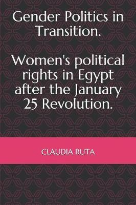 Gender Politics in Transition. Women's political rights in Egypt after the January 25 Revolution. by Claudia Ruta