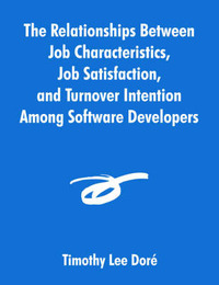 The Relationships Between Job Characteristics, Job Satisfaction, and Turnover Intention Among Software Developers by Timothy Lee Dori