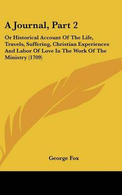 A Journal, Part 2: Or Historical Account of the Life, Travels, Suffering, Christian Experiences and Labor of Love in the Work of the Ministry (1709) by George Fox image
