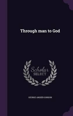 Through Man to God by George Angier Gordon