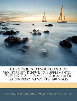 Chroniques D'Enguerrand de Monstrelet: P. 249-T. 15. Supplments: T. 7, P. 249-T. 8, Le Fvre, J., Seigneur de Saint-Remy. Mmoires, 1407-1435 by Enguerrand De Monstrelet image