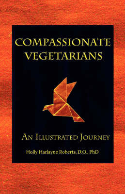 Compassionate Vegetarians, An Illustrated Journey by Holly Harlayne Roberts