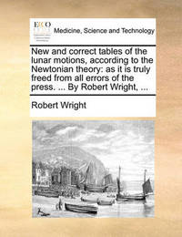 New and Correct Tables of the Lunar Motions, According to the Newtonian Theory by Robert Wright