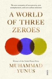 A World of Three Zeroes: The New Economics of Zero Poverty, Zero Unemployment, and Zero Carbon Emissions by Muhammad Yunus