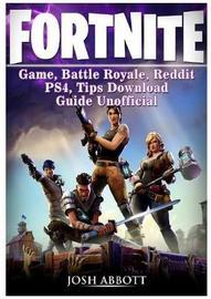 Fortnite Game, Battle Royale, Reddit, Ps4, Tips, Download Guide Unofficial by Josh Abbott