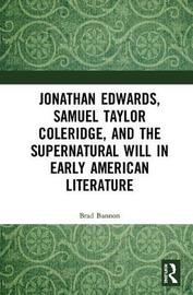 Jonathan Edwards, Samuel Taylor Coleridge, and the Supernatural Will in Early American Literature by Brad Bannon