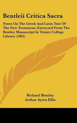 Bentleii Critica Sacra: Notes On The Greek And Latin Text Of The New Testament, Extracted From The Bentley Manuscript In Trinity College Library (1862) by Richard Bentley