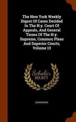 The New York Weekly Digest of Cases Decided in the N.Y. Court of Appeals, and General Terms of the N.Y. Supreme, Common Pleas and Superior Courts, Volume 13 by * Anonymous