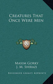 Creatures That Once Were Men by Maxim Gorky