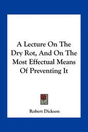 A Lecture on the Dry Rot, and on the Most Effectual Means of Preventing It by Robert Dickson