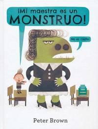 Mi Maestra Es un Monstruo! (No Es Cierto) by Peter Brown