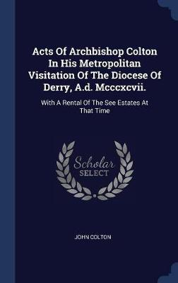 Acts of Archbishop Colton in His Metropolitan Visitation of the Diocese of Derry, A.D. MCCCXCVII. by John Colton image