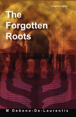The Forgotten Roots: A Beginners Guide To Judaic Roots by M Debono-De-Laurentis