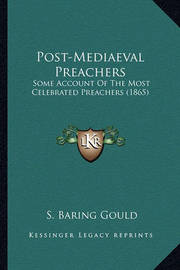 Post-Mediaeval Preachers Post-Mediaeval Preachers: Some Account of the Most Celebrated Preachers (1865) Some Account of the Most Celebrated Preachers (1865) by S Baring.Gould