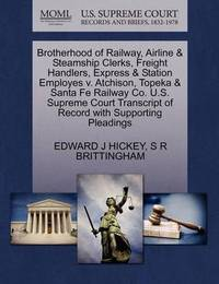 Brotherhood of Railway, Airline & Steamship Clerks, Freight Handlers, Express & Station Employes V. Atchison, Topeka & Santa Fe Railway Co. U.S. Supreme Court Transcript of Record with Supporting Pleadings by Edward J Hickey