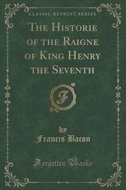 The Historie of the Raigne of King Henry the Seventh (Classic Reprint) by Francis Bacon