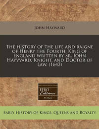 The History of the Life and Raigne of Henry the Fourth, King of England Written by Sr. Iohn Hayvvard, Knight, and Doctor of Law. (1642) by John Hayward