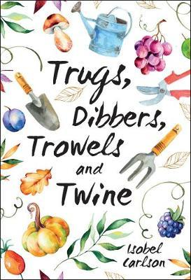 Trugs, Dibbers, Trowels and Twine by Isobel Carlson