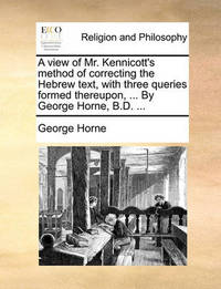 A View of Mr. Kennicott's Method of Correcting the Hebrew Text, with Three Queries Formed Thereupon, ... by George Horne, B.D. by George Horne
