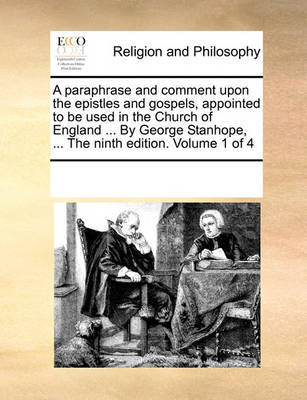 A Paraphrase and Comment Upon the Epistles and Gospels, Appointed to Be Used in the Church of England ... by George Stanhope, ... the Ninth Edition. Volume 1 of 4 by Multiple Contributors