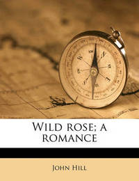 Wild Rose; A Romance Volume 2 by John Hill